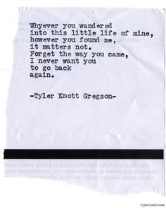 Why ever you wandered into this little life of mine, however you found me, it matters not. Forget the way you came, I never want you to go back again. Typewriter Series by Tyler Knott Gregson. Most Beautiful Words, Pretty Words, Poem Quotes, Life Quotes, Qoutes, Tyler Knott Gregson Quotes, You Found Me, I Carry Your Heart, Typewriter Series