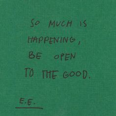 """So much is happening, be open to the good."" - E.E. Cummings"