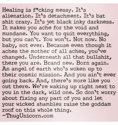 THIS- healing is fucking messy. It's alienation. It's detachment. It's bat shit crazy. It makes you ache for the void and mundane. You want to quit everything but you can't. You won't. Not now. Because you've changed. Underneath all that bullshit, there you are and you ain't ever going back. And there's more, waking up right next to you in the dark, raise the roof on the whole thing. #rehab #change #future