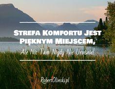 Strefa Komfortu Jest Pięknym Miejscem, / Ale Nic Tam Nigdy Nie Urośnie! / __________ / __________ / RobertOlinski.pl Stan, Just Be Happy, Motto, Journey, Inspirational Quotes, Success, Wisdom, Let It Be, Thoughts