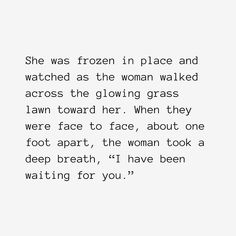 "Reposting @laurenmichaelwrites: She was frozen in place and watched as the woman walked across the glowing grass lawn toward her. When they were face to face, about one foot apart, the woman took a deep breath, ""I have been waiting for you.""・ ・ ・   ・ ・ ・ #spilledink #writersofinstagram #selflove #confidence #women #empower #motivate #lifelessons #wordporn #quote #womenwhowrite #womenwhoroar #fiction #writer #writing #igwriters #writersofig #fantasy #thriller #romance #amwriting"