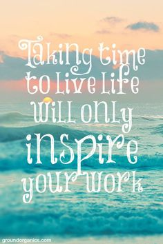 Taking time to live life will only inspire your work | motivational quotes to live by