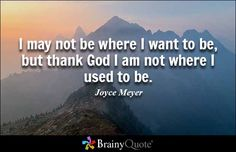 I may not be where I want to be, but thank God I am not where I used to be. - Joyce Meyer