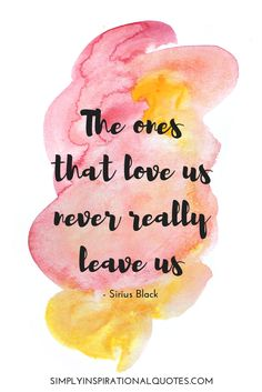 The ones that love us never really leave us. Harry Potter Quote