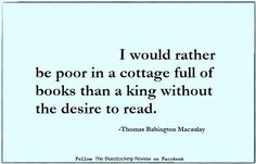 """I would rather be poor in a cottage full of books than a king without the desire to read."" - Thomas Babington Macaulay / Book quotes / Quotes / Books / Reading / Learning /"