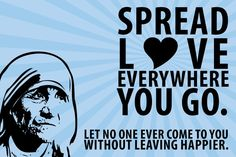 Spread love wherever you go. Let no one come to you without leaving happier. - Mother Teresa