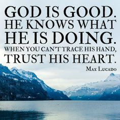 God is good. He knows what He is doing.   ~Max Lucado #quote #faith