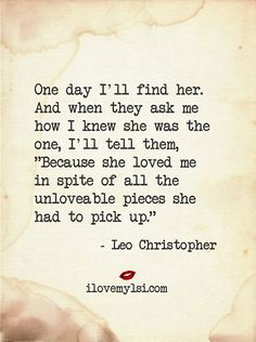 "One day I'll find her. And when they ask me how I knew she was the one, I'll tell them, ""Because she loved me in spite of all the unlovable pieces she had to pick up. Leo Christopher, Meaning Of Love, My Attitude, Love Always, Love Me Quotes, Beauty Quotes, Hopeless Romantic, No One Loves Me, New Beginnings"