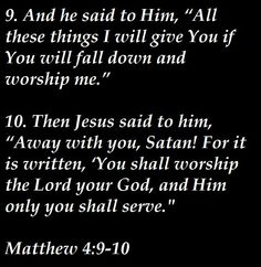 Matthew 4:9-10. Do not be enticed by the material things of this world, because the devil will use that to lure you in and cause you to sell your soul. Material things only last for a short while because they can be damaged or stolen, but if you store your gifts in Heaven and worship God you will have life eternal.