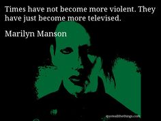Marilyn Manson - quote -- Times have not become more violent. They have just become more televised. #quote #quotation #aphorism