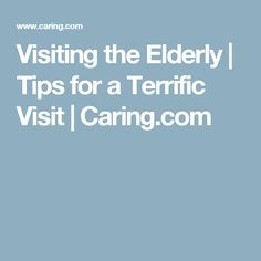 Visiting the Elderly | Tips for a Terrific Visit | Caring.com