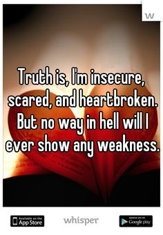 Truth is, I'm insecure, scared, and heartbroken. But no way in hell will I ever show any weakness.