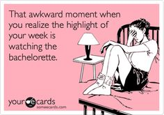 That awkward moment when you realize the highlight of your week is watching the bachelorette.