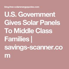 U.S. Government Gives Solar Panels To Middle Class Families | savings-scanner.com