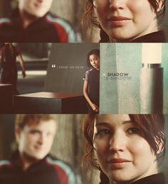 "Katniss: ""I think we have a shadow.""  Peeta: ""I think her name is Rue,"" he says softly.  I bite my lip."