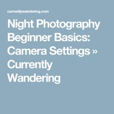 Night Photography Beginner Basics: Camera Settings » Currently Wandering