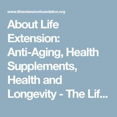 About Life Extension: Anti-Aging, Health Supplements, Health and Longevity - The Life Extension Foundation