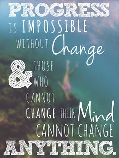 Progress is impossible without change and those who cannot change their mind cannot change anything.