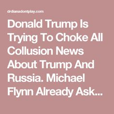 Donald Trump Is Trying To Choke All Collusion News About Trump And Russia. Michael Flynn Already Asked For Immunity. Is His Safety In Question? | DR. DIANA DON'T PLAY
