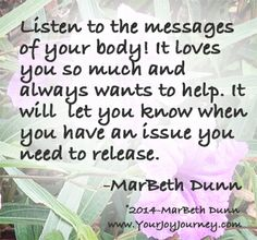 Listen to the messages of your body! It loves you so much and always wants to help. It will let you know when you have an issue you need to release.