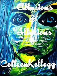 Allusions and Illusions: A Collection of Plays, Short Fiction, Fragmented Memoirs, Poems and Songs by Colleen Kellogg http://smile.amazon.com/dp/B00YBUBNFG/ref=cm_sw_r_pi_dp_OLBKvb1F7CS4G
