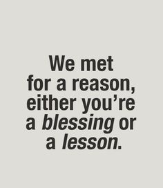 We met for a reason,either you're a blessing or a lesson. life inspirational quote