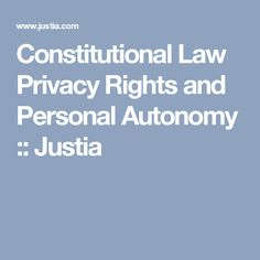 Constitutional Law Privacy Rights and Personal Autonomy :: Justia Constitutional Law