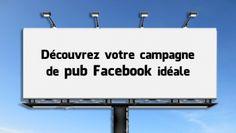 [Infographie] Découvrez votre campagne de pub Facebook idéale