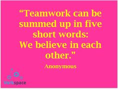 Teamwork can be summed up in five short words: We Believe in Each Other
