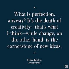"""""""What is perfection, anyway? It's the death of creativity—that's what I think—while change, on the other hand, is the cornerstone of new ideas. Favorite Quotes, Best Quotes, Love Quotes, Funny Quotes, Inspirational Quotes, Dream Quotes, Quotes To Live By, What Is Perfection, Diane Keaton"""