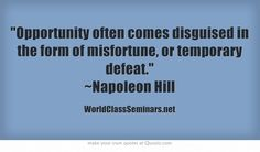 Opportunity often comes disguised in the form of misfortune, or temporary defeat. ~Napoleon Hill http://worldclassseminars.net/
