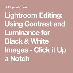 Lightroom Editing: Using Contrast and Luminance for Black & White Images - Click it Up a Notch