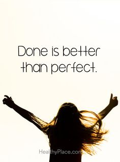 Positive Quote: Done is better than perfect. www.HealthyPlace.com