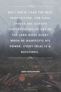But I knew I had the best proposition, for hard things are always opportunities to get to the Lord more glory when He manifests His power. Every trial is a blessings. - Smith Wigglesworth