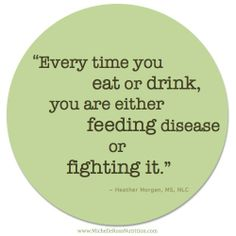 """""""Every time you eat or drink, you are either feeding disease or fighting it."""" ~ Heather Morgan, MS, NLC"""