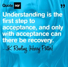 Understanding is the first step to acceptance, and only with acceptance can there be recovery. -JK Rowling (Harry Potter)