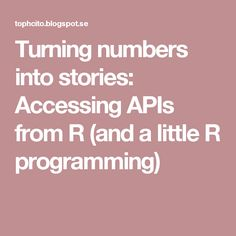 Turning numbers into stories: Accessing APIs from R (and a little R programming)