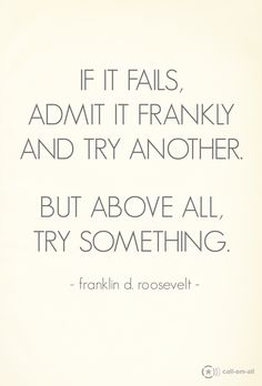 """If it fails admit it frankly and try another.  But above all try something."" - Franklin D Roosevelt"