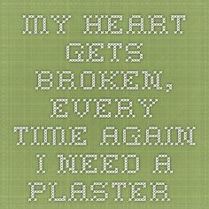 My heart gets broken, every time again. I need a plaster...