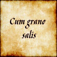 Cum grano salis - With a grain of salt. #latin #phrase #quote #quotes - Follow us at facebook.com/LatinQuotesPhrases