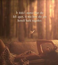 It didn't matter that she felt apart; it was how she put herself together. ~ Atticus