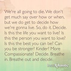 """We're all going to die. We don't get much say over how or when, but we do get to decide how we're gonna live. So, do it. Decide. Is this the life you want to live? Is this the person you want to love? Is this the best you can be? Can you be stronger? Kinder? More compassionate? Decide. Breathe in. Breathe out and decide."" Grey's Anatomy Quote from season 10."