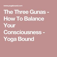 The Three Gunas - How To Balance Your Consciousness - Yoga Bound