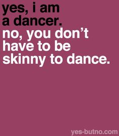 ~ Yes, I am a dancer. No, you don't have to be skinny to Dance.