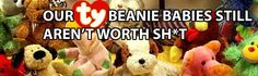 Hahaha this made me laugh! My mama used to always tell me not to get rid of my beanie babies because they would be worth a lot one day... Yeah right!
