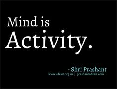 Mind is activity. ~ Shri Prashant #ShriPrashant #Advait #mind #activity Read at:- prashantadvait.com Watch at:- www.youtube.com/c/ShriPrashant Website:- www.advait.org.in Facebook:- www.facebook.com/prashant.advait LinkedIn:- www.linkedin.com/in/prashantadvait Twitter:- https://twitter.com/Prashant_Advait