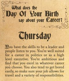 You were born on Thursday. You have the skills to be a leader and people listen to you. You're well suited for a career in politics or as a high level executive. You're ambitious and find that you excel in whatever career you choose. You also tend to get bored easily, so make sure your job allows for travel and a variety of responsibilities.