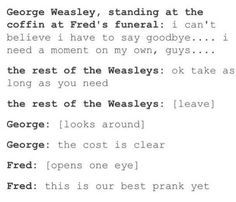 This has to be true. I can't accept Fred's death.