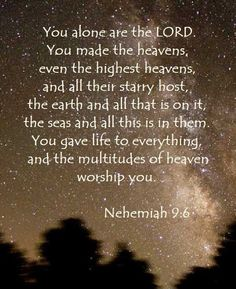 Nehemiah 9:6 ~ You alone are the LORD. You made the heavens, even the highest heavens, & all their starry host, the earth & all that is on it, the seas & all that is in them. You give life to everything, & the multitudes of heaven worship You. #Hallelujah