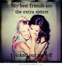 My best friends are the sisters I picked out myself. Picture Quotes.
